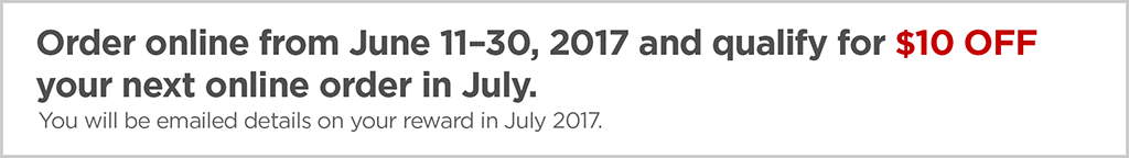 Order online from June 11–30, 2017 and qualify for $10 off your next online order in July.