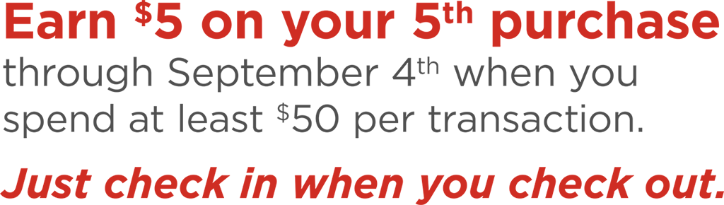 Earn $5 on your 5th purchase through September 4th when you spend at least $50 per transaction. Just check in when you check out.