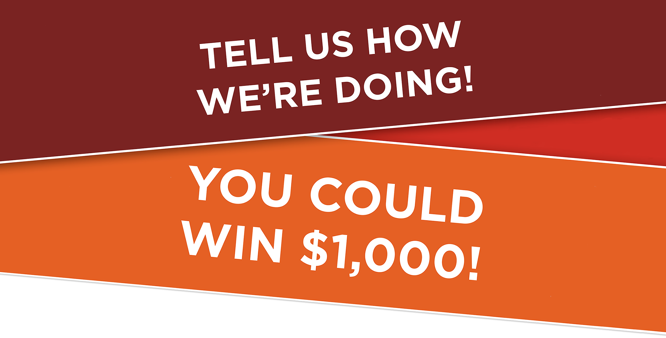 Tell Us How We're Doing! You Could Win $1000.