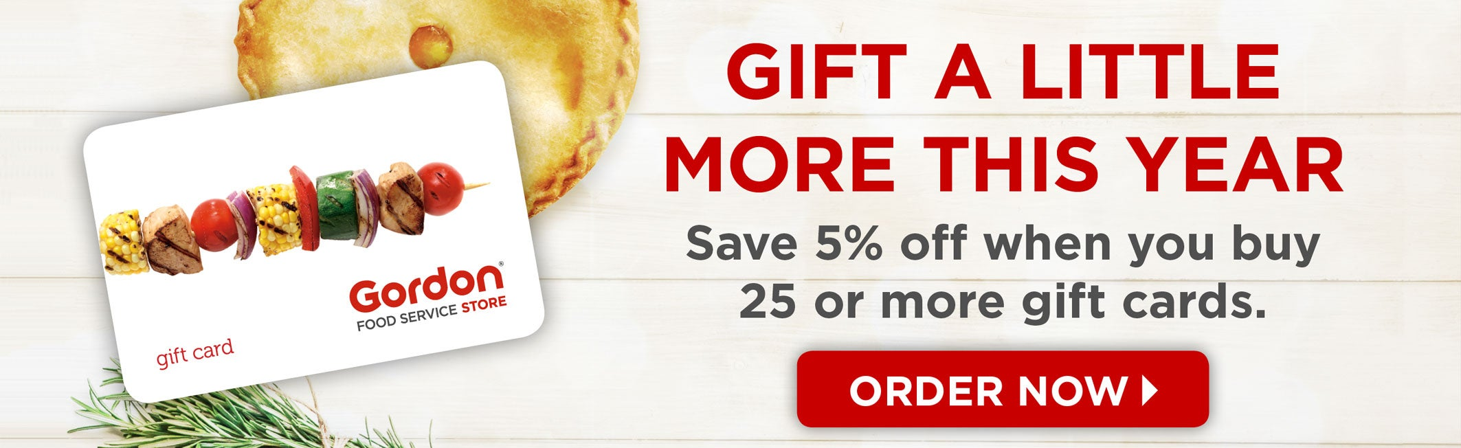Gift a little more this year. Save 5% off when you buy 25 or more gift cards. Order Now!