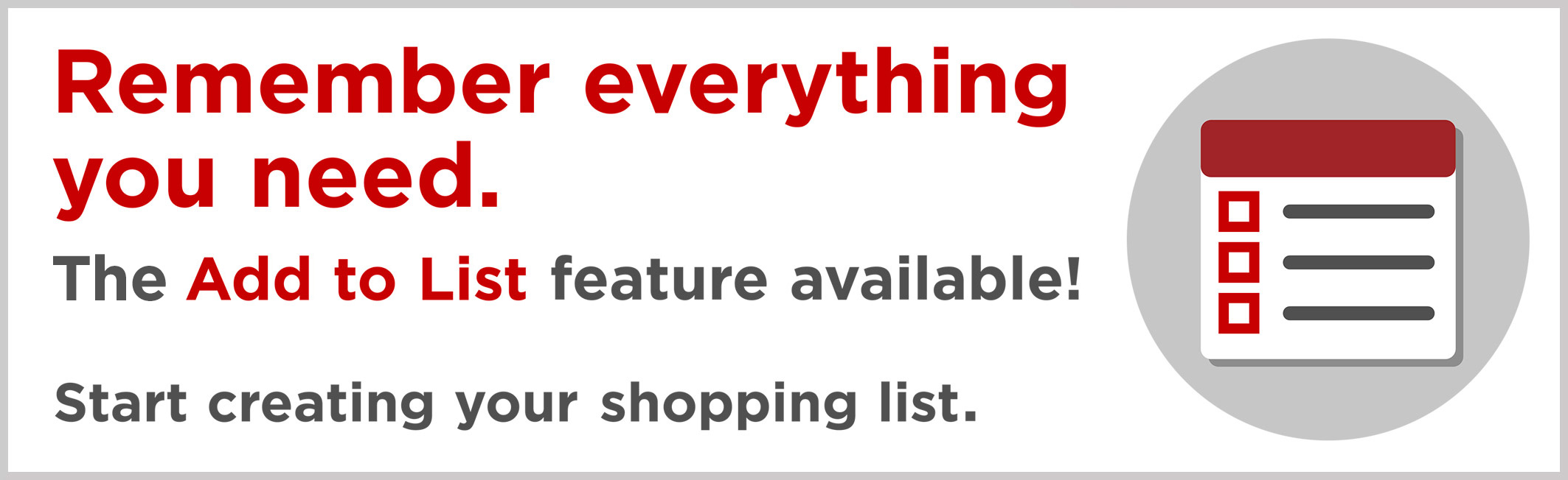 Remember everything you need. New Add to List feature available! Start creating your shopping list.